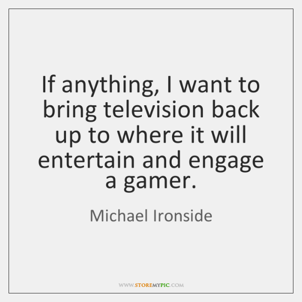 If anything, I want to bring television back up to where it ...