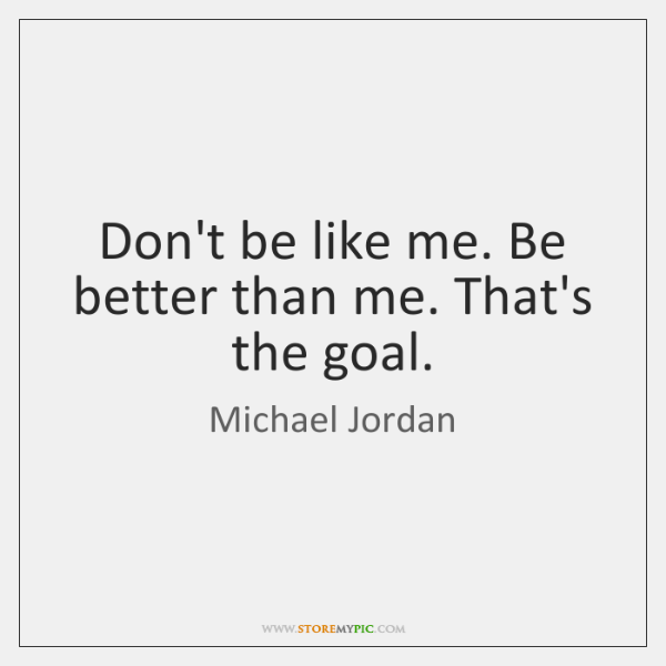 Don't be like me. Be better than me. That's the goal.