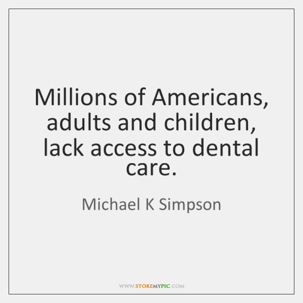 Millions of Americans, adults and children, lack access to dental care.
