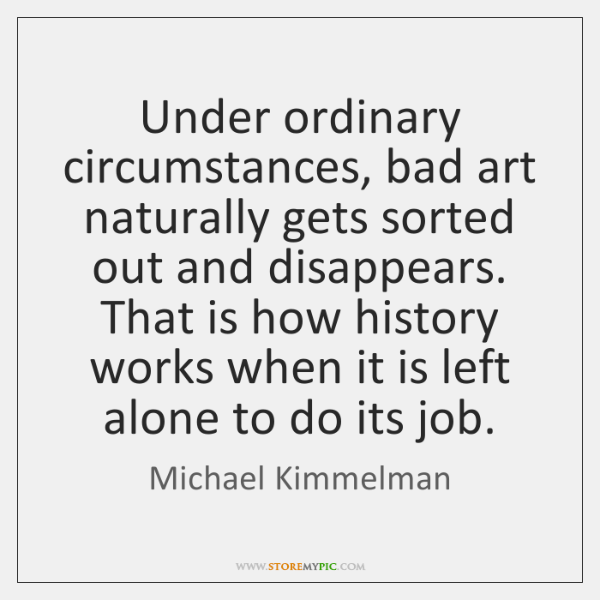 Under ordinary circumstances, bad art naturally gets sorted out and disappears. That ...