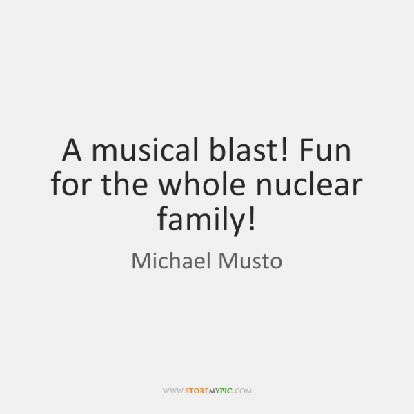 A musical blast! Fun for the whole nuclear family!