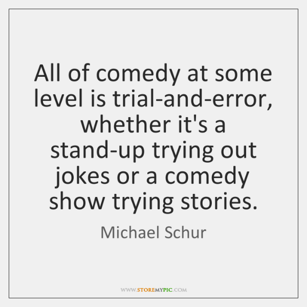 All of comedy at some level is trial-and-error, whether it's a stand-up ...