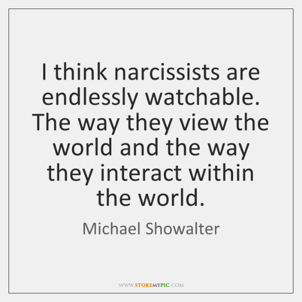I think narcissists are endlessly watchable. The way they view the world ...