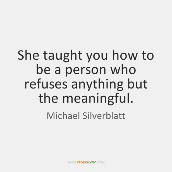 She taught you how to be a person who refuses anything but ...