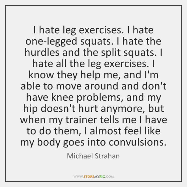 I hate leg exercises. I hate one-legged squats. I hate the hurdles ...