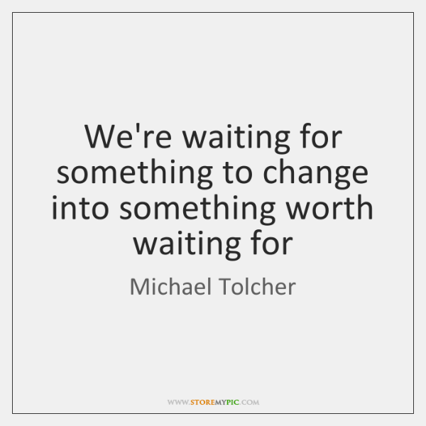We're waiting for something to change into something worth waiting for