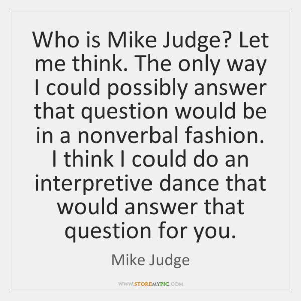 Who is Mike Judge? Let me think. The only way I could ...