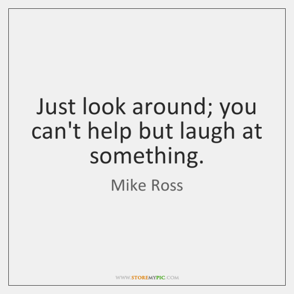 Just look around; you can't help but laugh at something.