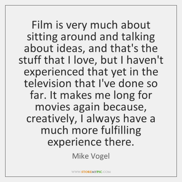 Film is very much about sitting around and talking about ideas, and ...
