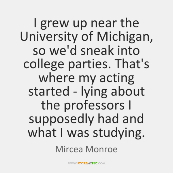 I grew up near the University of Michigan, so we'd sneak into ...