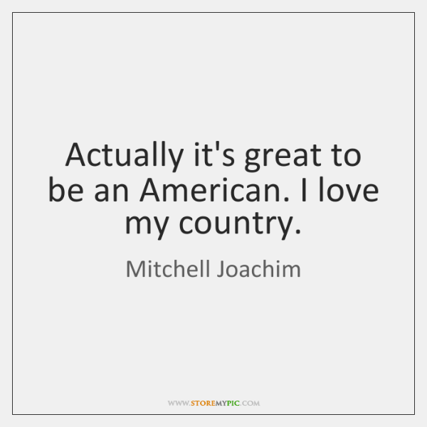 Actually it's great to be an American. I love my country.