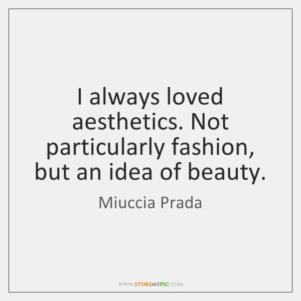 I always loved aesthetics. Not particularly fashion, but an idea of beauty.