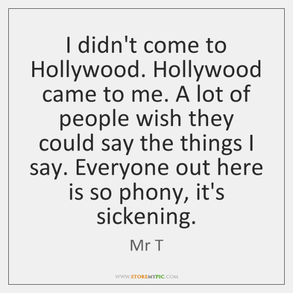 I didn't come to Hollywood. Hollywood came to me. A lot of ...