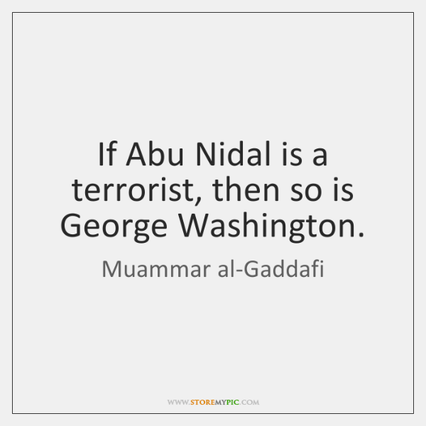 If Abu Nidal is a terrorist, then so is George Washington.