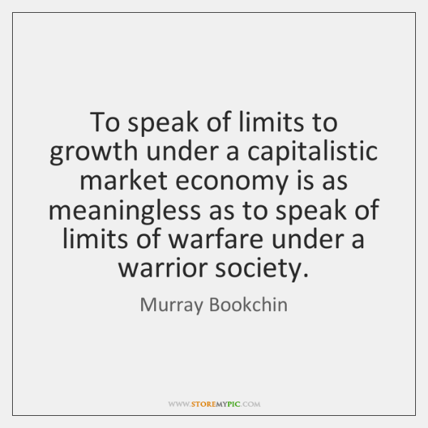To speak of limits to growth under a capitalistic market economy is ...