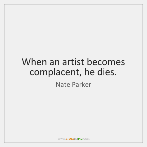 When an artist becomes complacent, he dies.