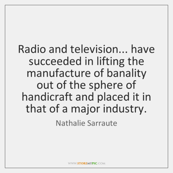 Radio and television... have succeeded in lifting the manufacture of banality out ...