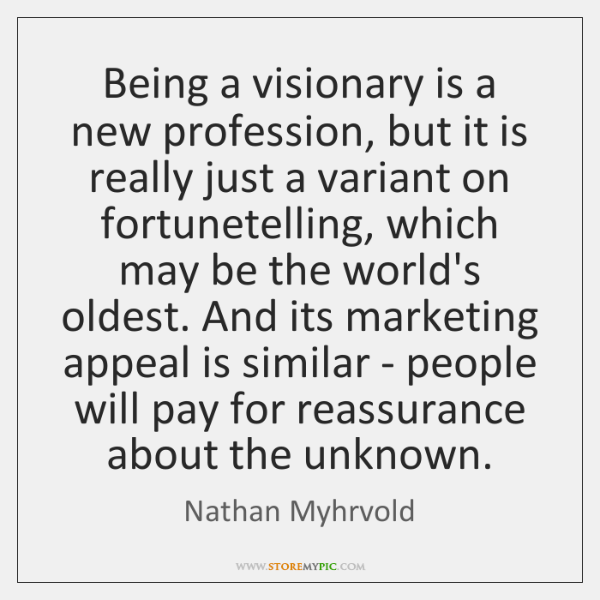 Being a visionary is a new profession, but it is really just ...