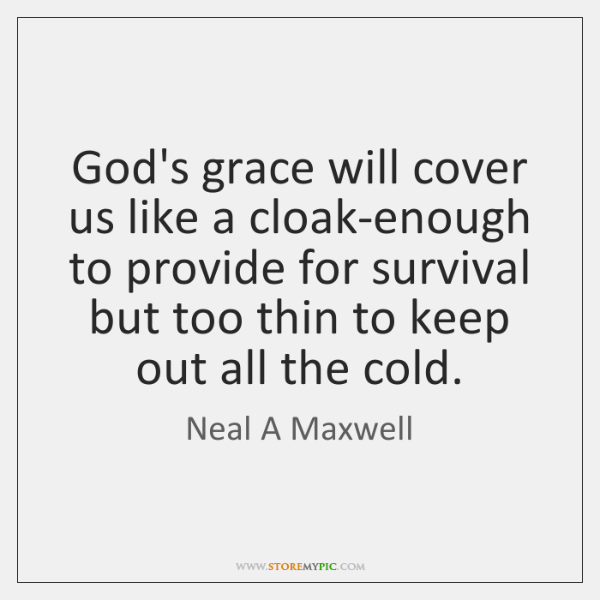 God's grace will cover us like a cloak-enough to provide for survival ...