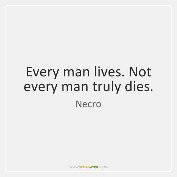 Every man lives. Not every man truly dies.