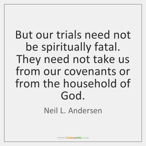 But our trials need not be spiritually fatal. They need not take ...