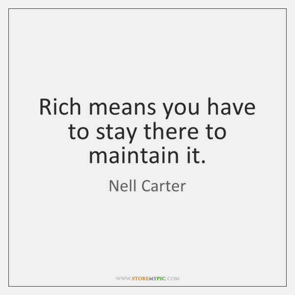 Rich means you have to stay there to maintain it.