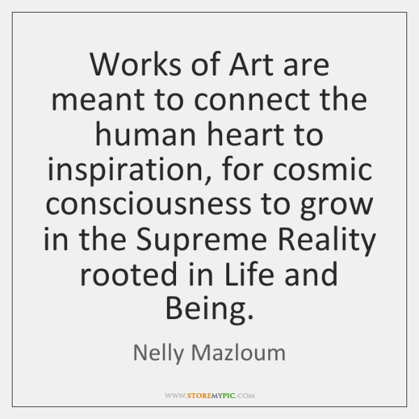 Works of Art are meant to connect the human heart to inspiration, ...