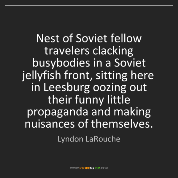 Lyndon LaRouche: Nest of Soviet fellow travelers clacking busybodies in...