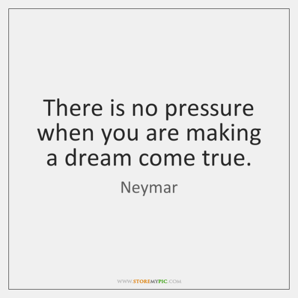 There is no pressure when you are making a dream come true.