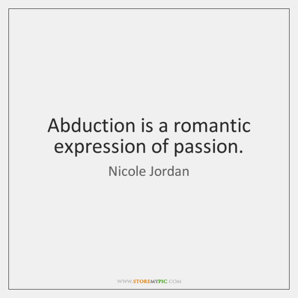 Abduction is a romantic expression of passion.