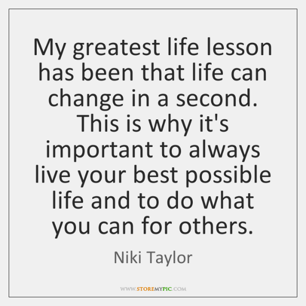 My greatest life lesson has been that life can change in a ...