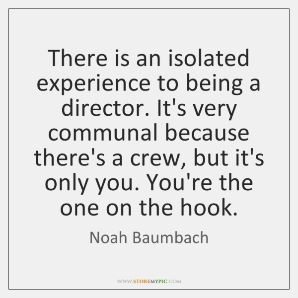 There is an isolated experience to being a director. It's very communal ...