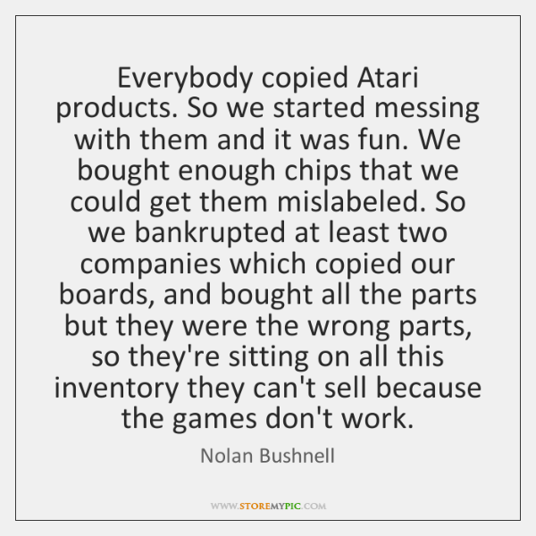 Everybody copied Atari products. So we started messing with them and it ...