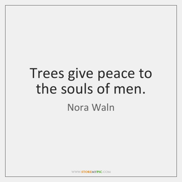 Trees give peace to the souls of men.