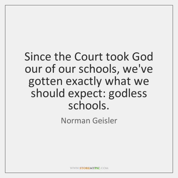 Since the Court took God our of our schools, we've gotten exactly ...