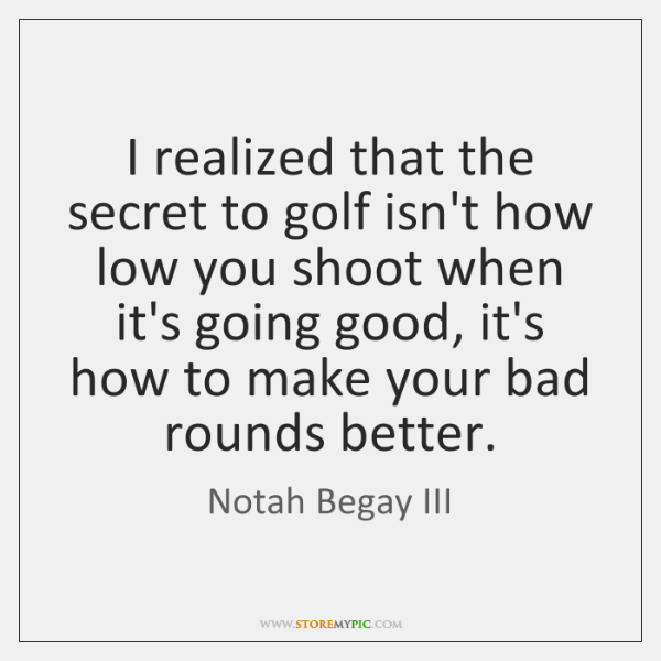 I realized that the secret to golf isn't how low you shoot ...