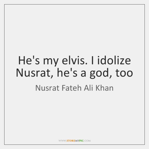 He's my elvis. I idolize Nusrat, he's a god, too
