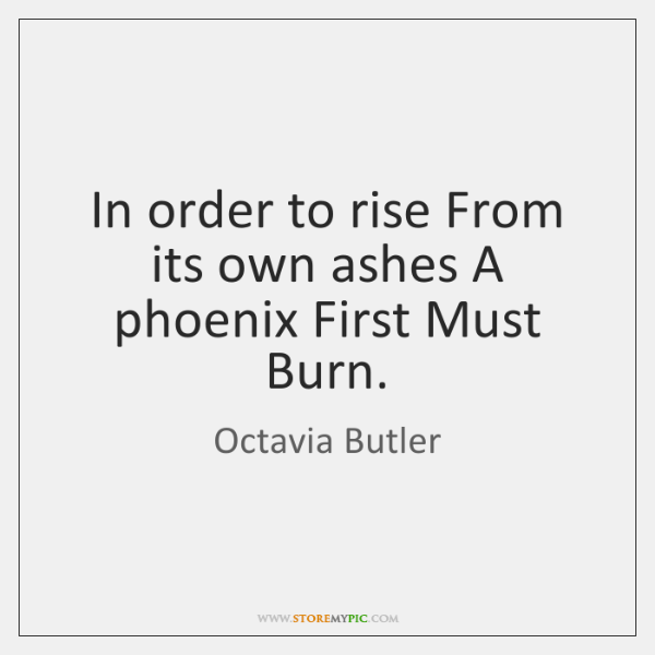 In order to rise From its own ashes A phoenix First Must ...