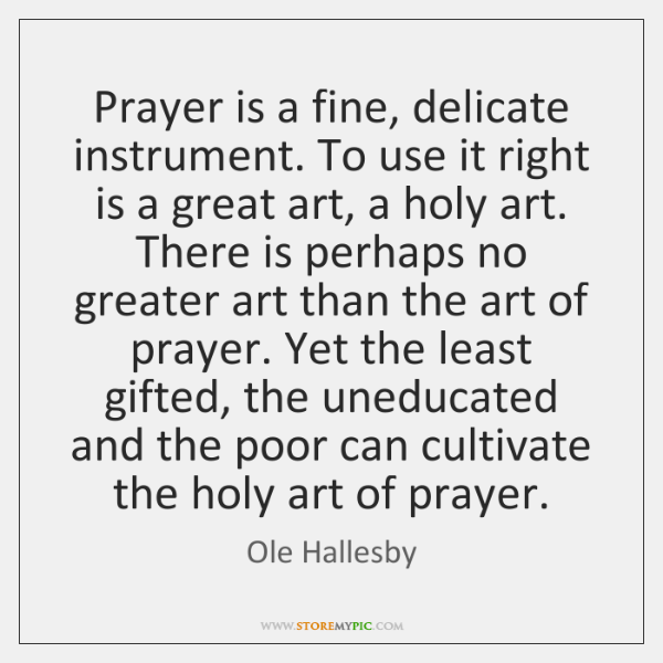 Prayer is a fine, delicate instrument. To use it right is a ...