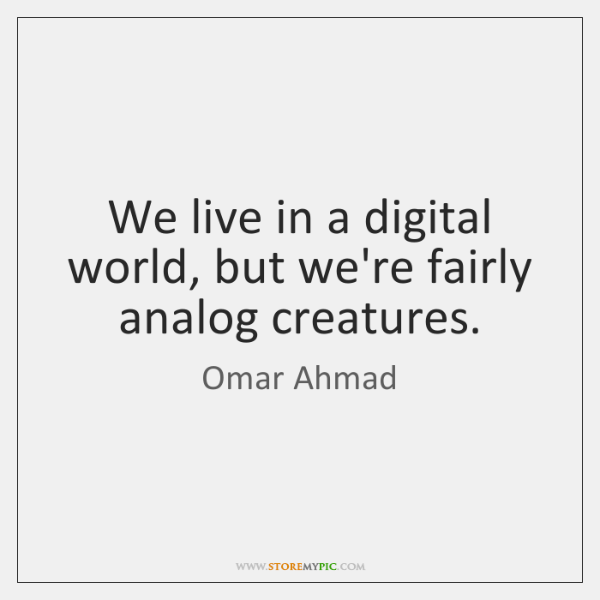 We live in a digital world, but we're fairly analog creatures.