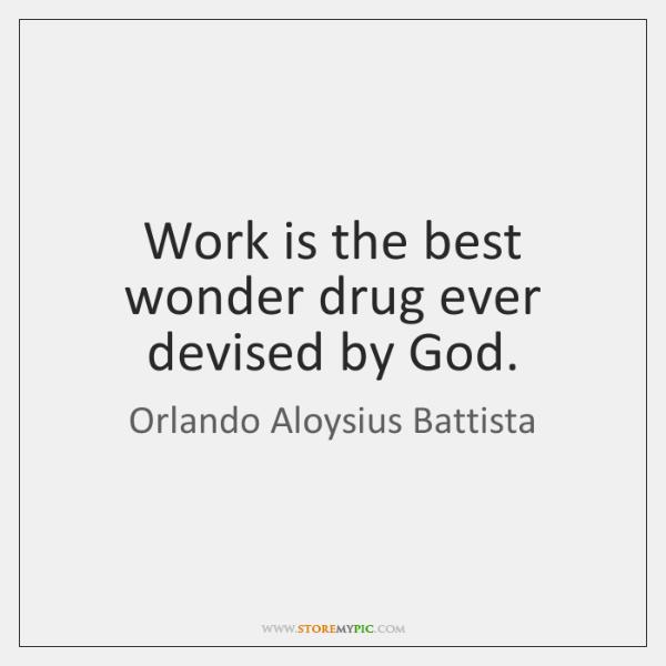 Work is the best wonder drug ever devised by God.