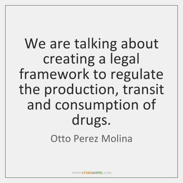 We are talking about creating a legal framework to regulate the production, ...