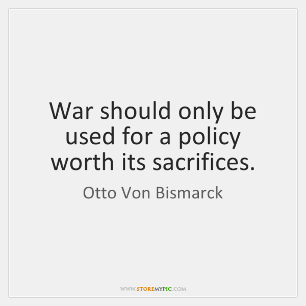 War should only be used for a policy worth its sacrifices.