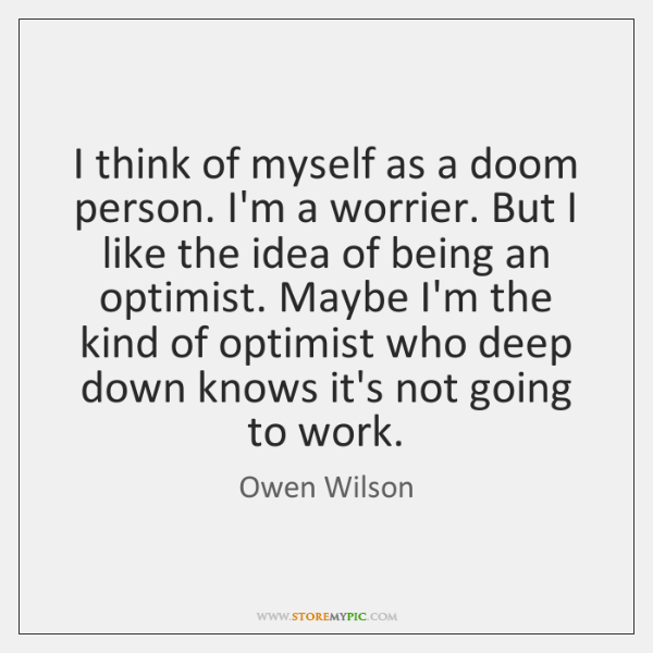 I think of myself as a doom person. I'm a worrier. But ...