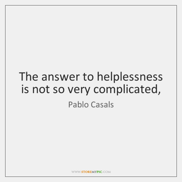 The answer to helplessness is not so very complicated,