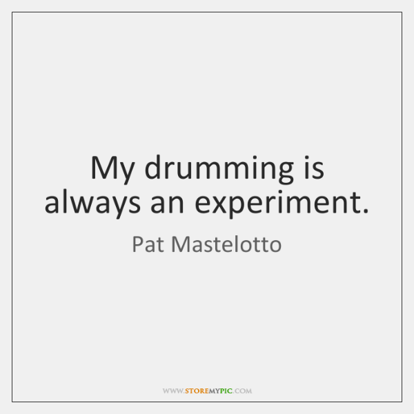 My drumming is always an experiment.