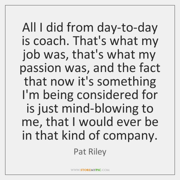 All I did from day-to-day is coach. That's what my job was, ...