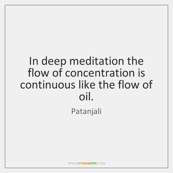 In deep meditation the flow of concentration is continuous like the flow ...