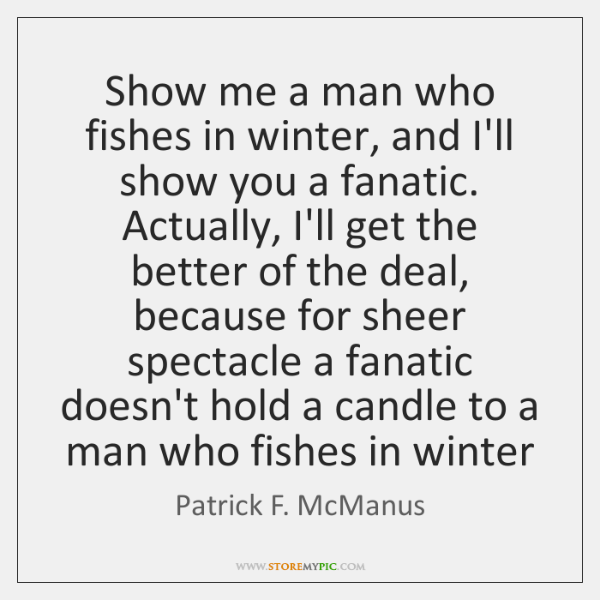 Show me a man who fishes in winter, and I'll show you ...