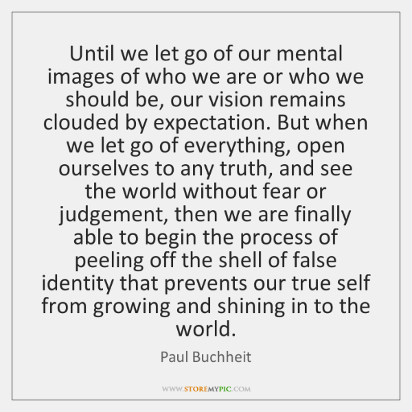 Until we let go of our mental images of who we are ...